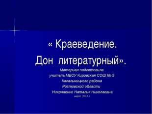 « Краеведение. Дон литературный». Материал подготовила учитель МБОУ Кировская