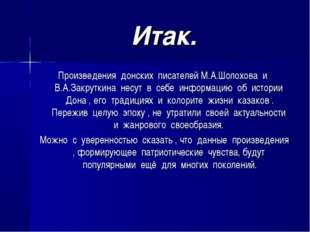 Итак. Произведения донских писателей М.А.Шолохова и В.А.Закруткина несут в се