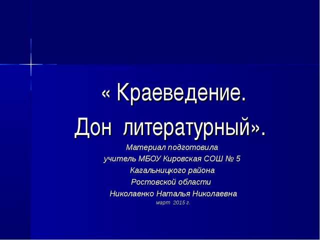 « Краеведение. Дон литературный». Материал подготовила учитель МБОУ Кировская...