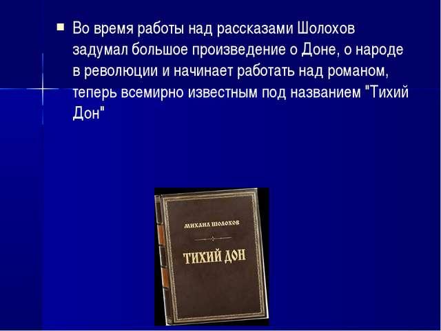 Во время работы над рассказами Шолохов задумал большое произведение о Доне, о...