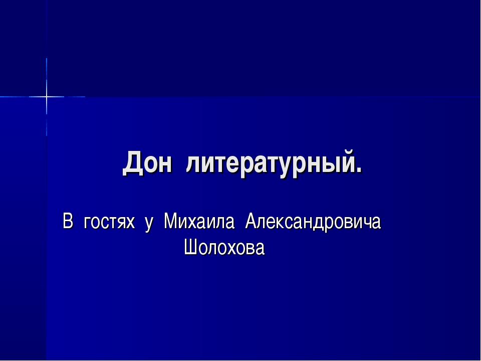 Дон литературный. В гостях у Михаила Александровича Шолохова
