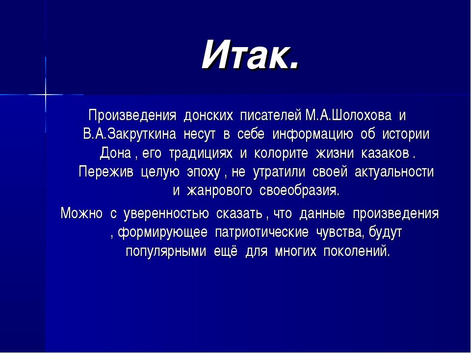 Итак. Произведения донских писателей М.А.Шолохова и В.А.Закруткина несут в се...