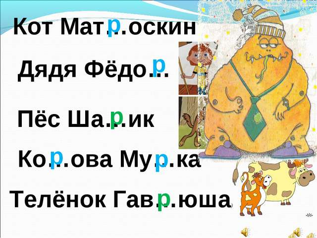 Кот Мат…оскин Дядя Фёдо… Пёс Ша…ик р р р Телёнок Гав…юша) Ко…ова Му…ка р р р