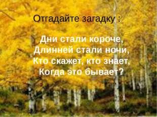 Отгадайте загадку : Дни стали короче, Длинней стали ночи, Кто скажет, кто зна