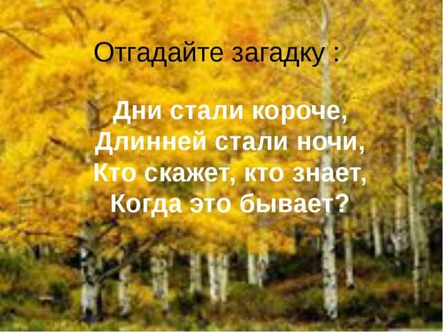 Отгадайте загадку : Дни стали короче, Длинней стали ночи, Кто скажет, кто зна...