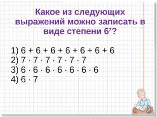 Какое из следующих выражений можно записать в виде степени 67? 1) 6 + 6 + 6 +