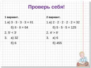 Проверь себя! 1 вариант. а) 3 ∙ 3 ∙ 3 ∙ 3 = 81 б) 8 ∙ 8 = 64 2. 53 < 35 3. а)