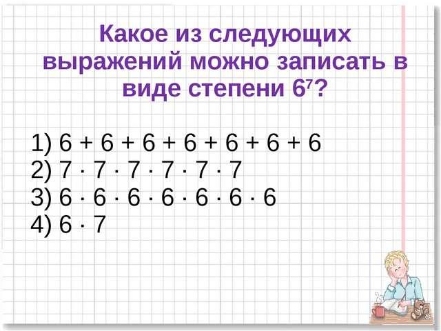 Какое из следующих выражений можно записать в виде степени 67? 1) 6 + 6 + 6 +...