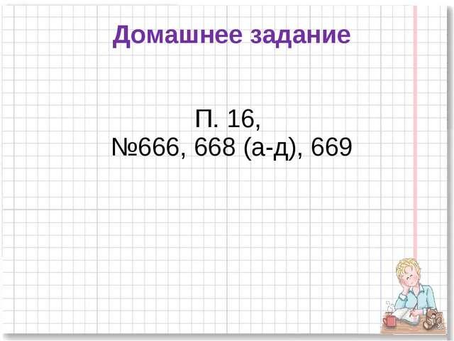 Домашнее задание П. 16, №666, 668 (а-д), 669