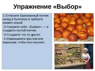 Упражнение «Выбор» 1. Относите бракованный пончик назад в булочную и требует