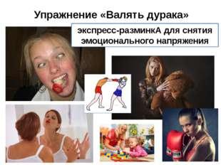 Упражнение «Валять дурака» экспресс-разминкА для снятия эмоционального напряж