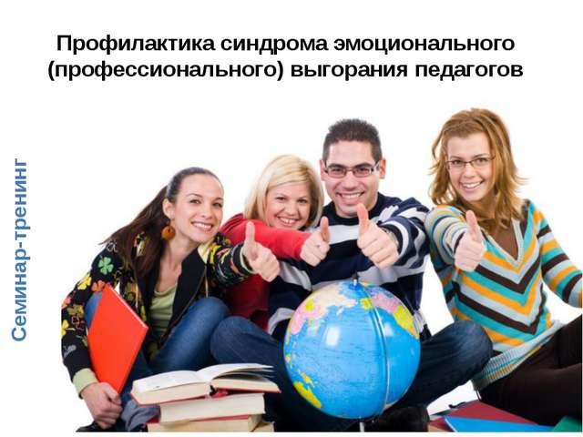Профилактика синдрома эмоционального (профессионального) выгорания педагогов...