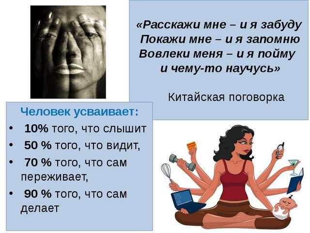 «Расскажи мне – и я забуду Покажи мне – и я запомню Вовлеки меня – и я пойму...