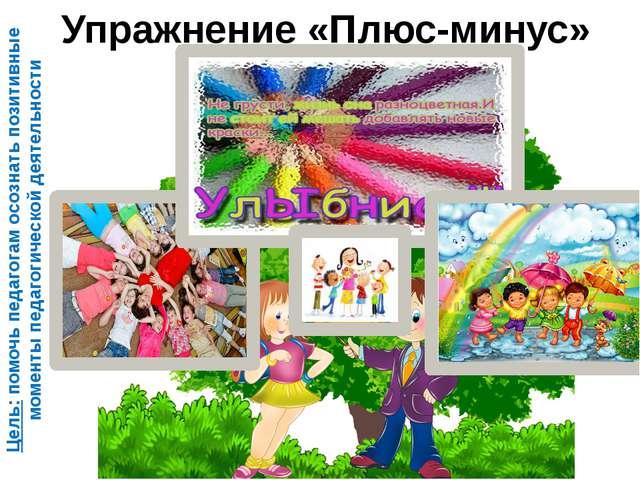 Упражнение «Плюс-минус» Цель: помочь педагогам осознать позитивные моменты пе...