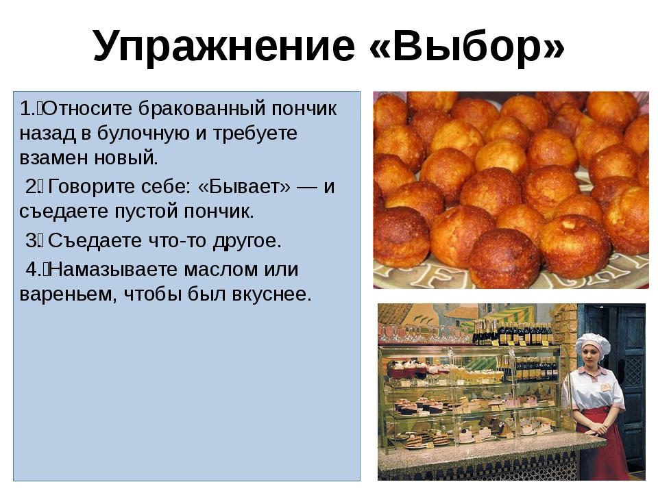 Упражнение «Выбор» 1. Относите бракованный пончик назад в булочную и требует...