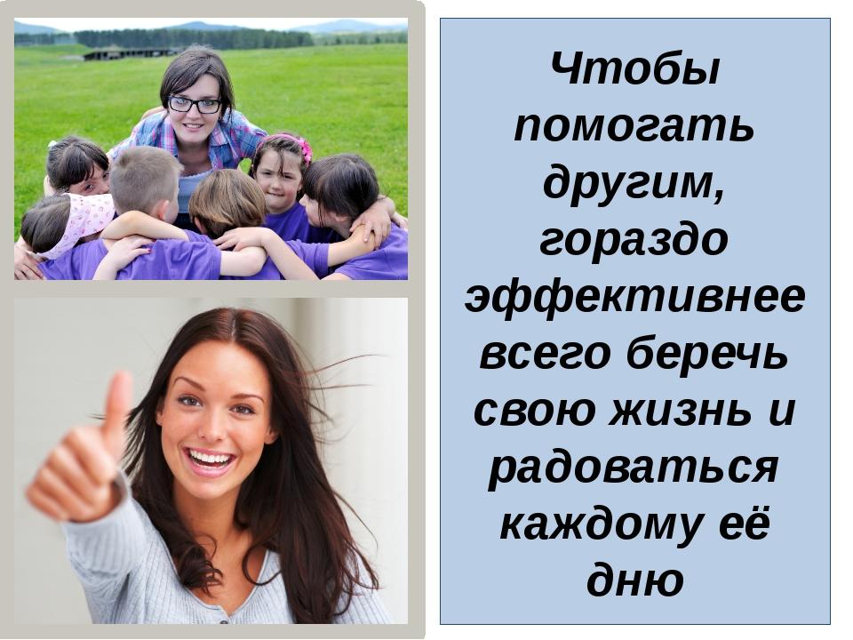 Чтобы помогать другим, гораздо эффективнее всего беречь свою жизнь и радовать...