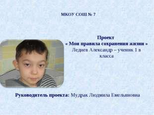 МКОУ СОШ № 7 Проект « Мои правила сохранения жизни » Леднев Александр – учени
