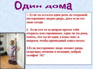 1.Если ты остался один дома, не открывай посторонним людям дверь, даже если