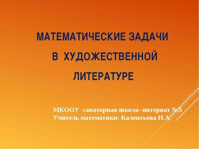 МАТЕМАТИЧЕСКИЕ ЗАДАЧИ В ХУДОЖЕСТВЕННОЙ ЛИТЕРАТУРЕ МКООУ санаторная школа- инт...