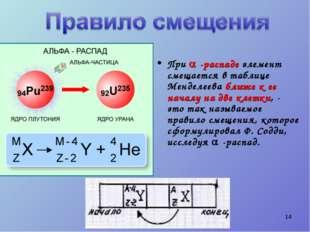 * При  -распаде элемент смещается в таблице Менделеева ближе к ее началу на