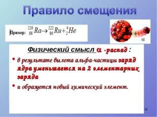 Физический смысл  -распад : в результате вылета альфа-частицы заряд ядра ум
