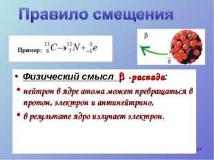 Физический смысл  -распада: нейтрон в ядре атома может превращаться в протон