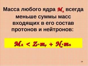 * Масса любого ядра Mя всегда меньше суммы масс входящих в его состав протоно