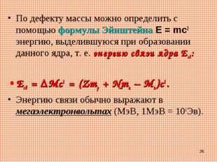 По дефекту массы можно определить с помощью формулы ЭйнштейнаE=mc2 энергию