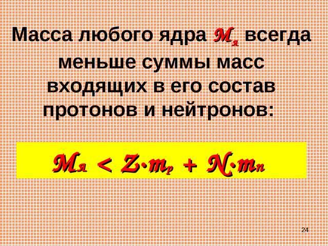 * Масса любого ядра Mя всегда меньше суммы масс входящих в его состав протоно...