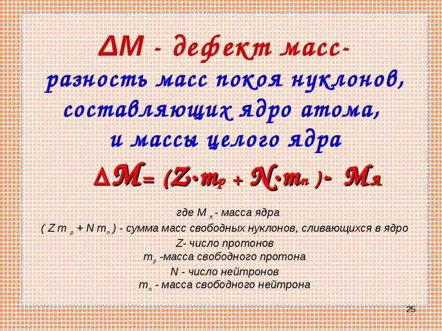 * ΔM - дефект масс- разность масс покоя нуклонов, составляющих ядро атома, и...