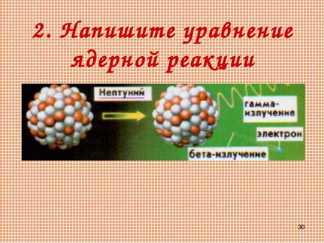 * 2. Напишите уравнение ядерной реакции