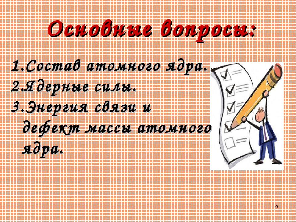 * Основные вопросы: Состав атомного ядра. Ядерные силы. Энергия связи и дефек...