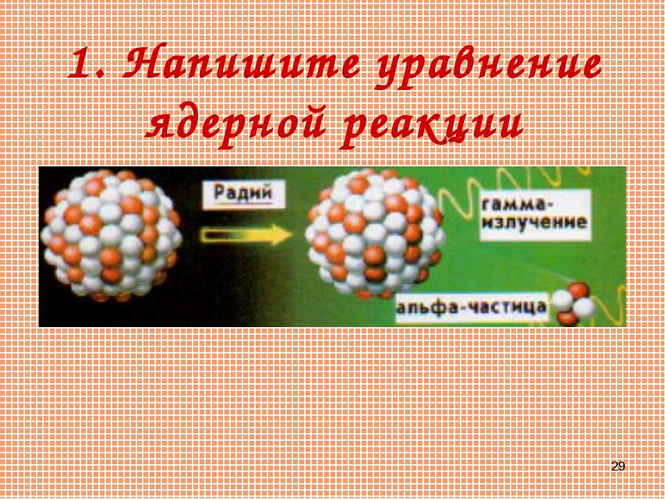 * 1. Напишите уравнение ядерной реакции
