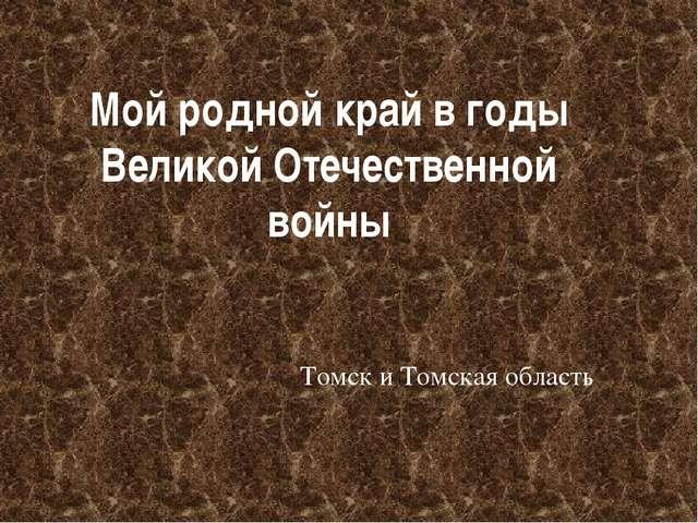 Мой родной край в годы Великой Отечественной войны Томск и Томская область