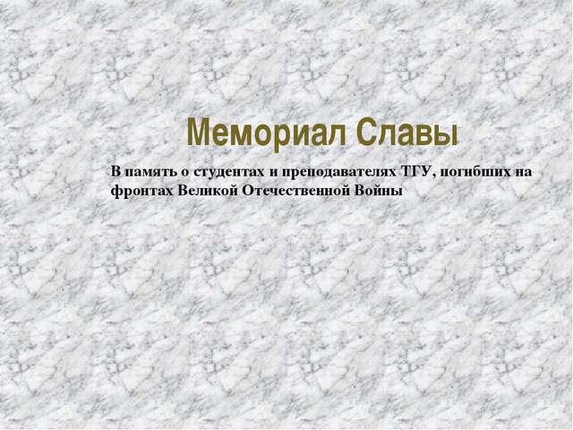 Мемориал Славы В память о студентах и преподавателях ТГУ, погибших на фронтах...