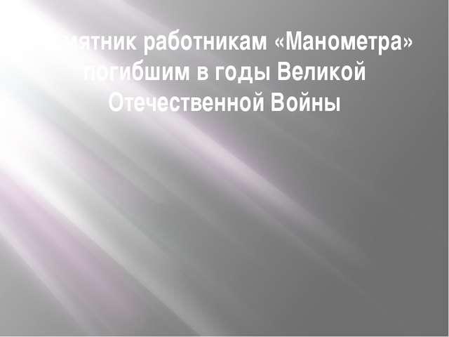 Памятник работникам «Манометра» погибшим в годы Великой Отечественной Войны