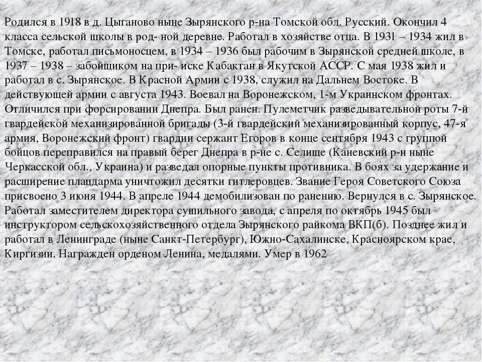 Родился в 1918 в д. Цыганово ныне Зырянского р-на Томской обл. Русский. Оконч...
