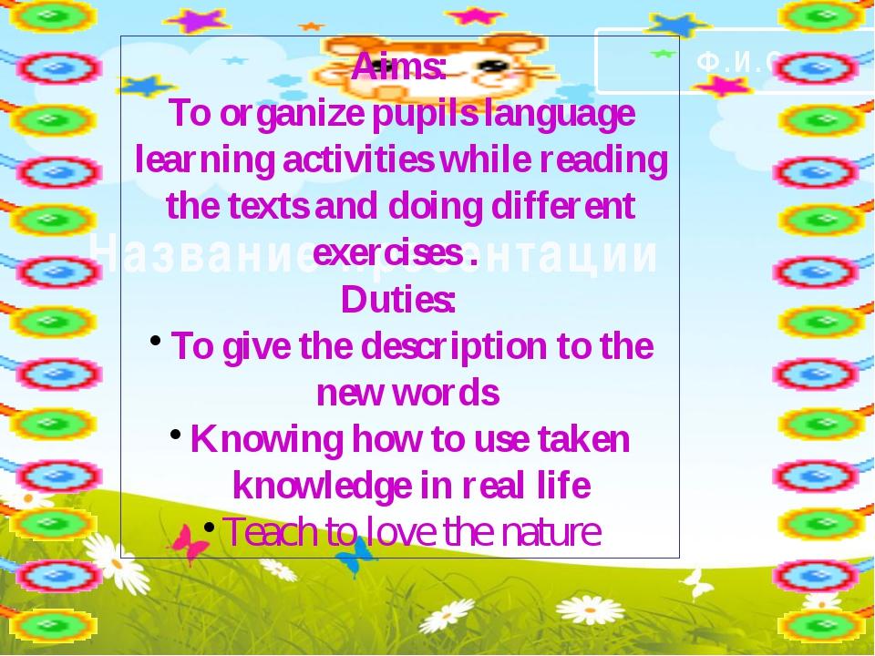Название презентации Ф.И.О. Aims: To organize pupils language learning activ...