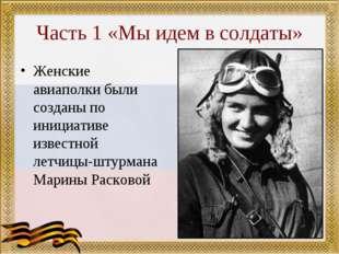 Часть 1 «Мы идем в солдаты» Женские авиаполки были созданы по инициативе изве