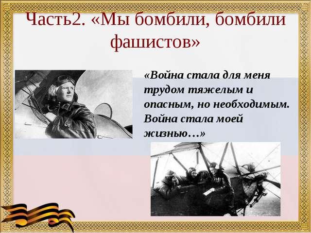 Часть2. «Мы бомбили, бомбили фашистов» «Война стала для меня трудом тяжелым и...