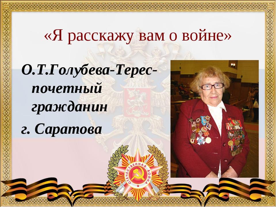 «Я расскажу вам о войне» О.Т.Голубева-Терес-почетный гражданин г. Саратова