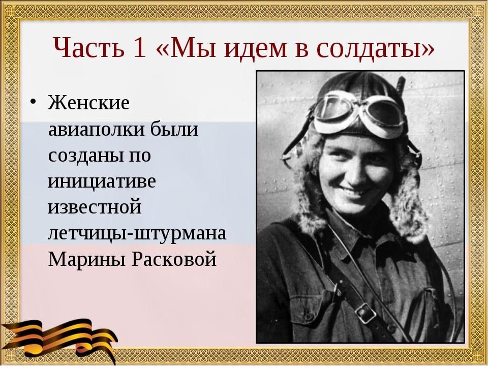 Часть 1 «Мы идем в солдаты» Женские авиаполки были созданы по инициативе изве...