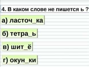 4. В каком слове не пишется ь ? б) тетра_ь а) ласточ_ка в) шит_ё г) окун_ки
