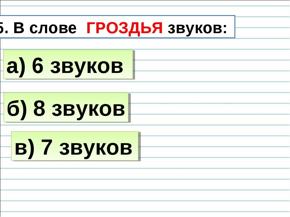 5. В слове ГРОЗДЬЯ звуков: б) 8 звуков а) 6 звуков в) 7 звуков