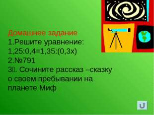 Домашнее задание 1.Решите уравнение: 1,25:0,4=1,35:(0,3х) 2.№791 3. Сочините