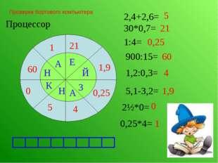 Проверка бортового компьютера Процессор 21 2,4+2,6= 5 30*0,7= 1:4= 0,25 900:1