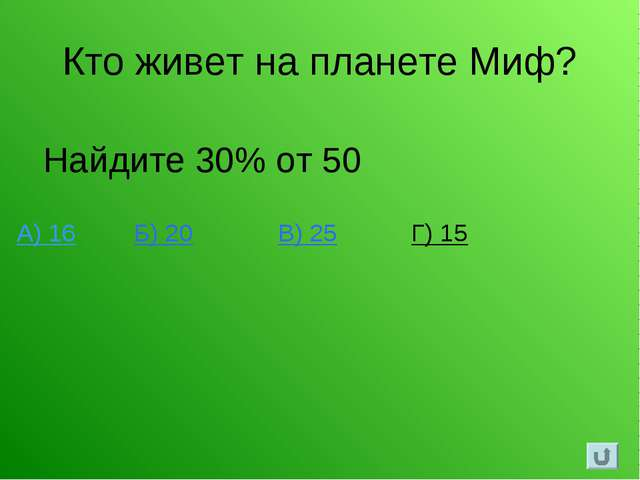 Кто живет на планете Миф? Найдите 30% от 50 А) 16 Б) 20 В) 25 Г) 15