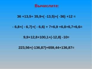 Вычислите: 36 +13,5+ 35,9+( -13,5)+( -36) +12 = - 6,8+( - 6,7)+( - 6,6) + 7+
