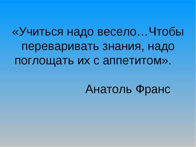 «Учиться надо весело…Чтобы переваривать знания, надо поглощать их с аппетитом...