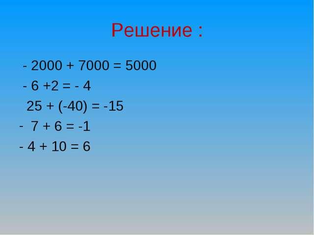 Решение : - 2000 + 7000 = 5000 - 6 +2 = - 4 25 + (-40) = -15 7 + 6 = -1 - 4 +...